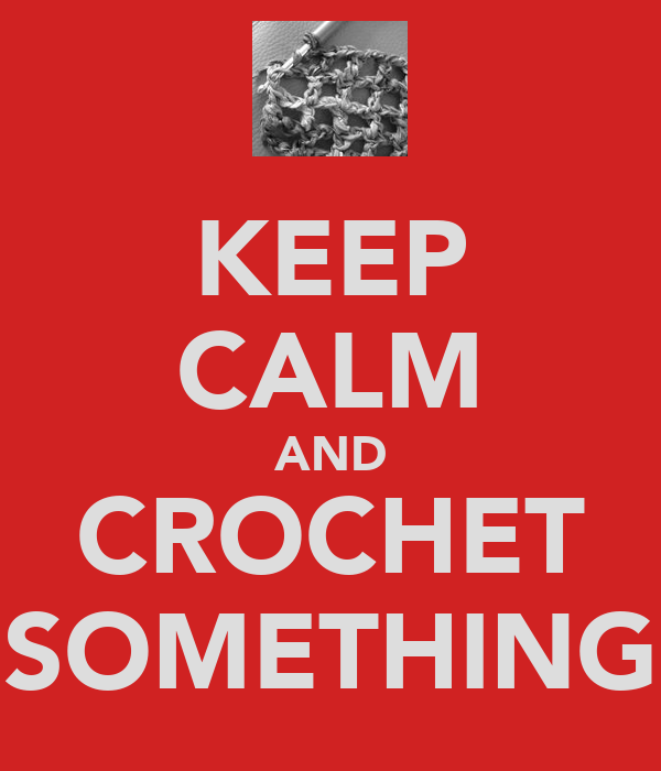 KEEP CALM AND CROCHET SOMETHING
