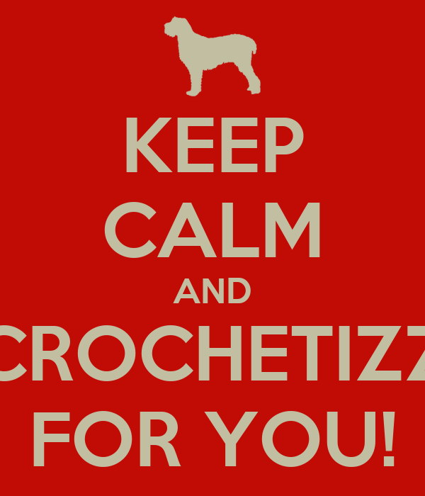 KEEP CALM AND CROCHETIZZ FOR YOU!