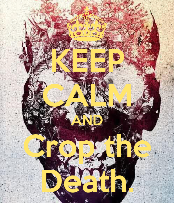 KEEP CALM AND Crop the Death.