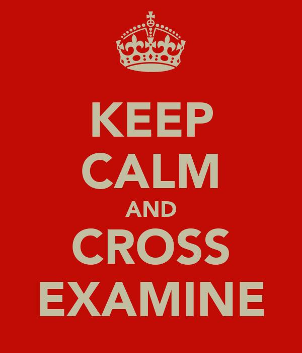 KEEP CALM AND CROSS EXAMINE