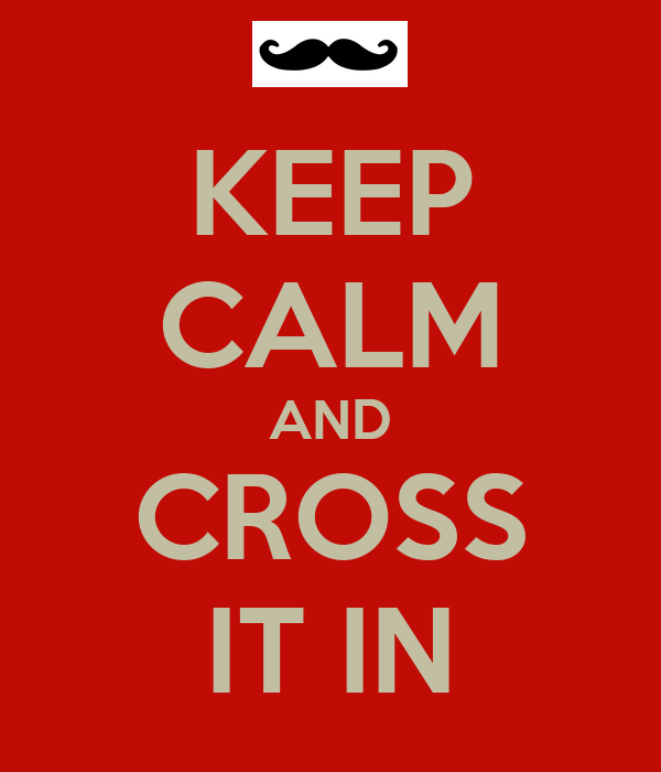 KEEP CALM AND CROSS IT IN