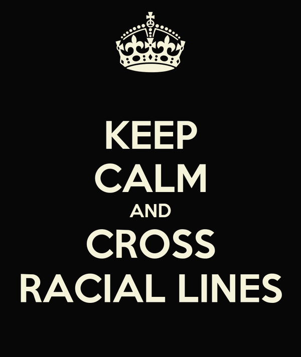KEEP CALM AND CROSS RACIAL LINES