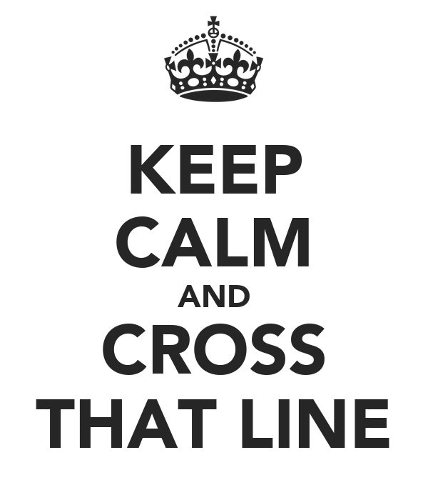 KEEP CALM AND CROSS THAT LINE