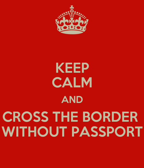 KEEP CALM AND CROSS THE BORDER  WITHOUT PASSPORT