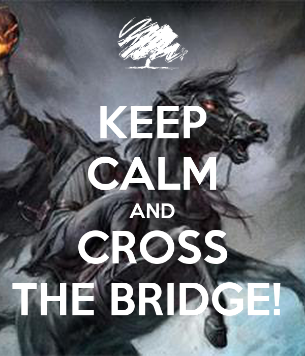 KEEP CALM AND CROSS THE BRIDGE!