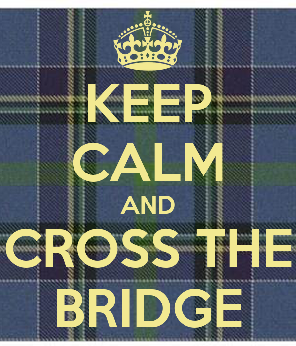 KEEP CALM AND CROSS THE BRIDGE