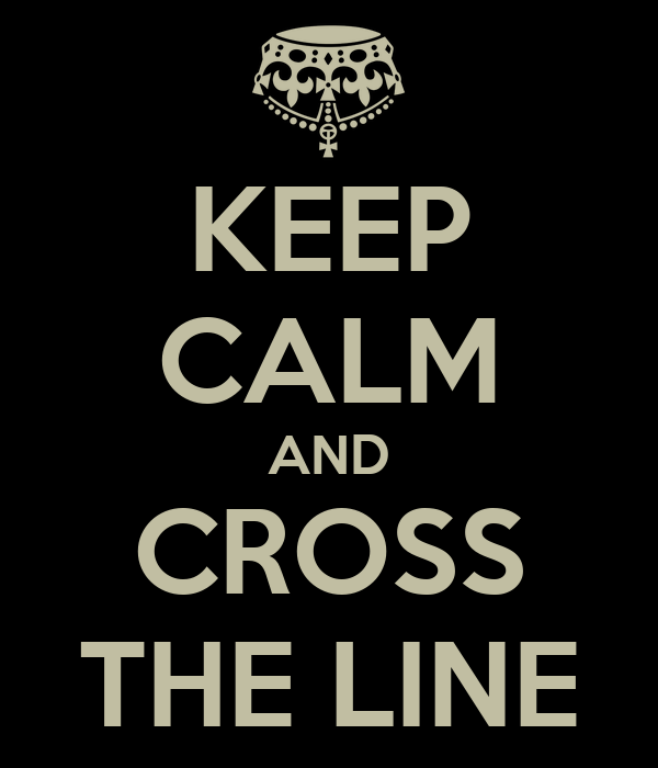 KEEP CALM AND CROSS THE LINE