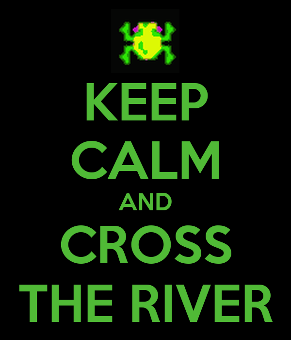 KEEP CALM AND CROSS THE RIVER