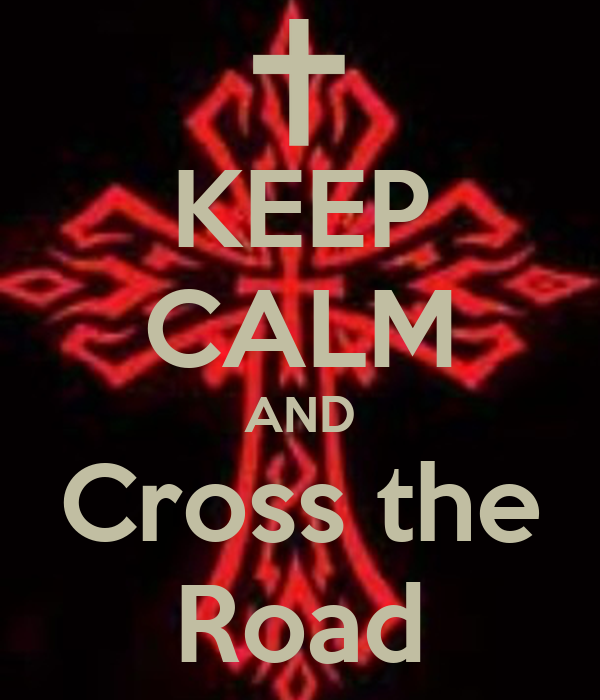 KEEP CALM AND Cross the Road