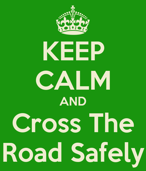 KEEP CALM AND Cross The Road Safely