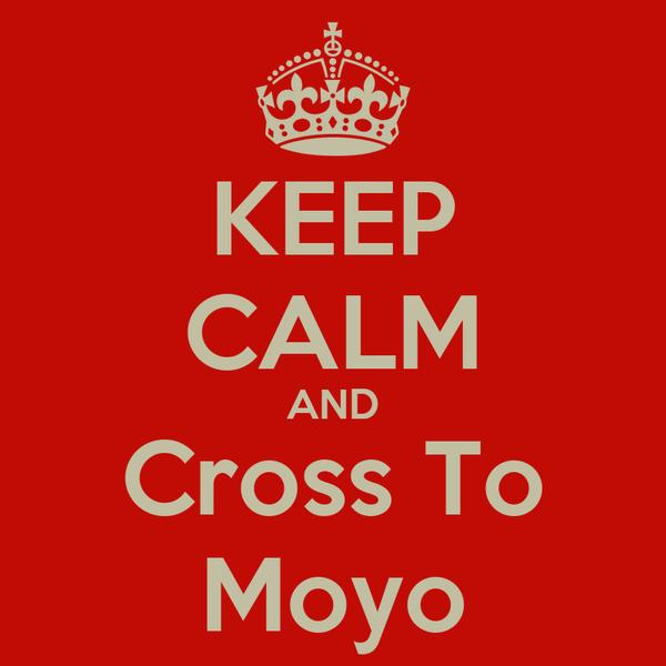 KEEP CALM AND Cross To Moyo