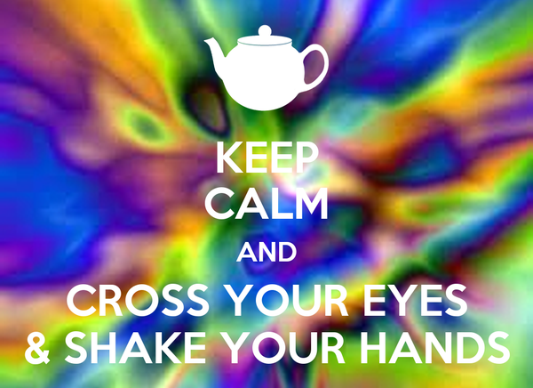 KEEP CALM AND CROSS YOUR EYES & SHAKE YOUR HANDS