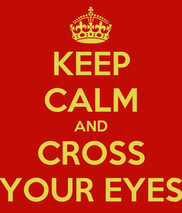 KEEP CALM AND CROSS YOUR EYES