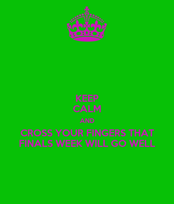 KEEP CALM AND CROSS YOUR FINGERS THAT FINALS WEEK WILL GO WELL