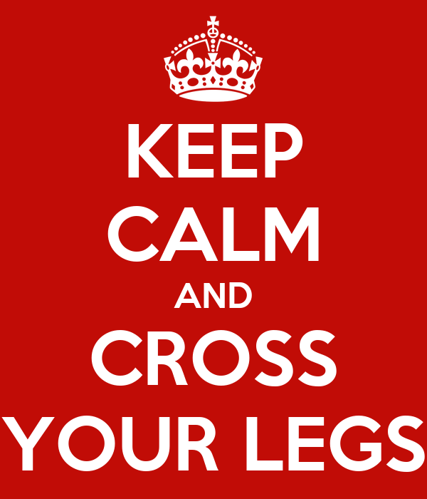 KEEP CALM AND CROSS YOUR LEGS