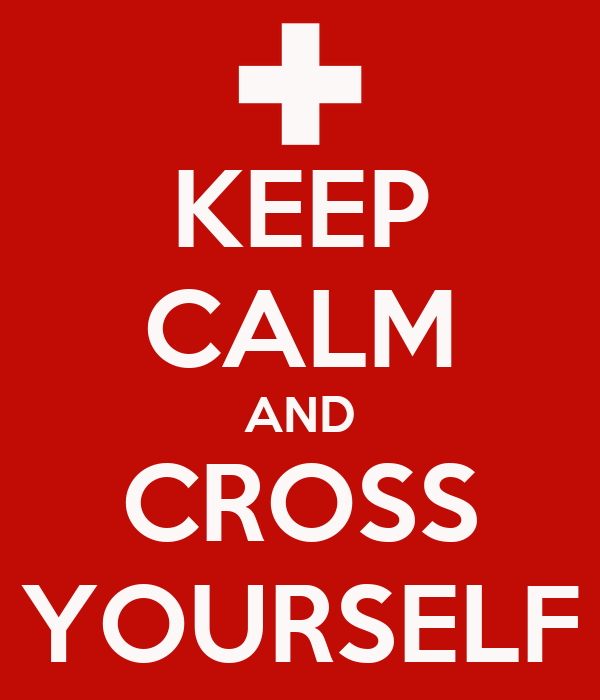 KEEP CALM AND CROSS YOURSELF