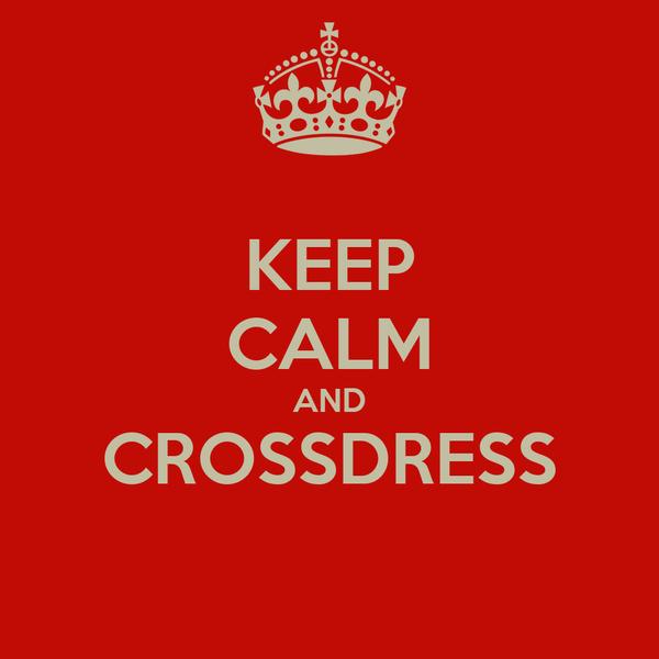 KEEP CALM AND CROSSDRESS