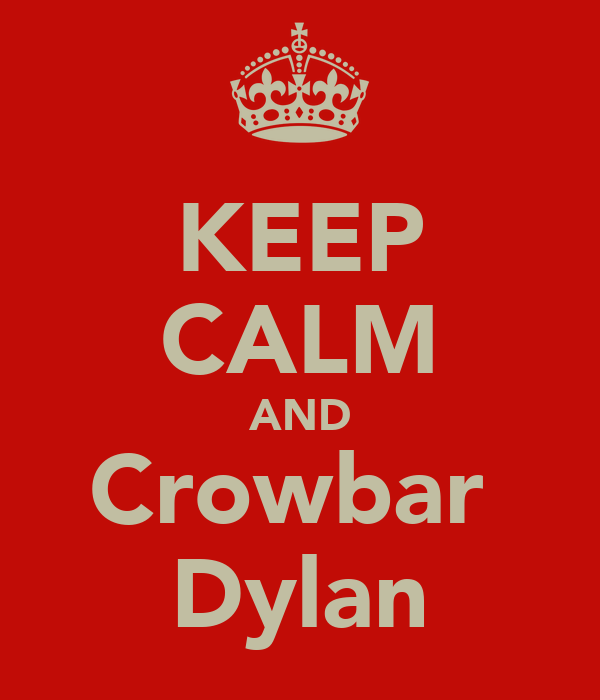 KEEP CALM AND Crowbar  Dylan