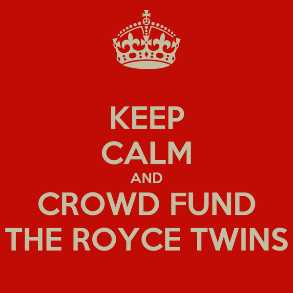 KEEP CALM AND CROWD FUND THE ROYCE TWINS
