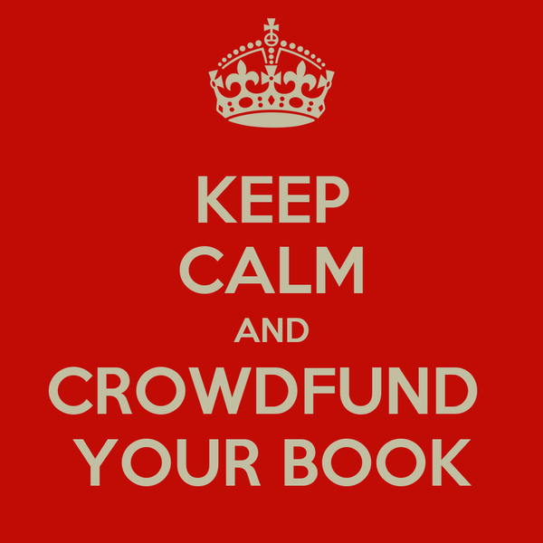 KEEP CALM AND CROWDFUND  YOUR BOOK