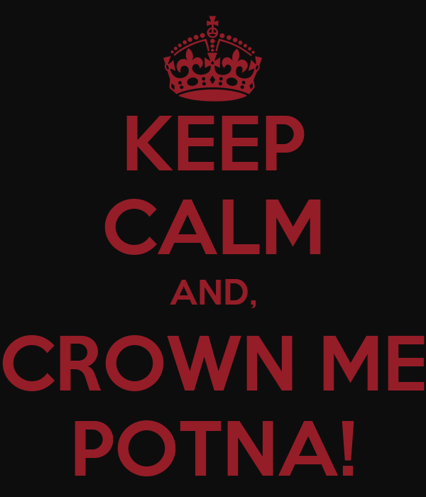 KEEP CALM AND, CROWN ME POTNA!