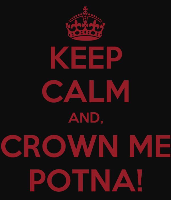 KEEP CALM AND, CROWN ME POTNA!