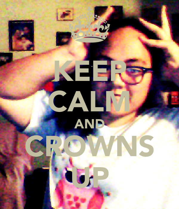 KEEP CALM AND CROWNS UP