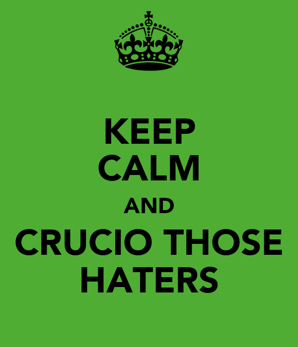 KEEP CALM AND CRUCIO THOSE HATERS