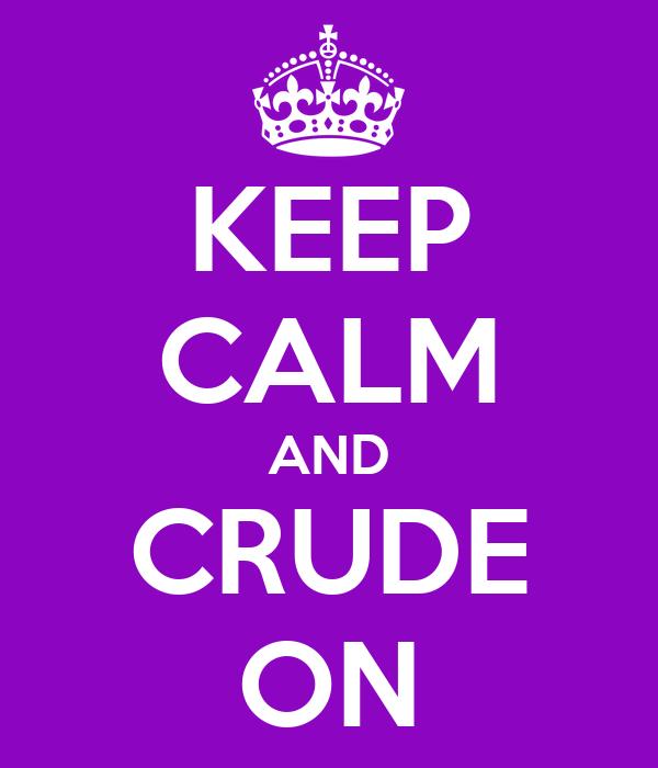 KEEP CALM AND CRUDE ON