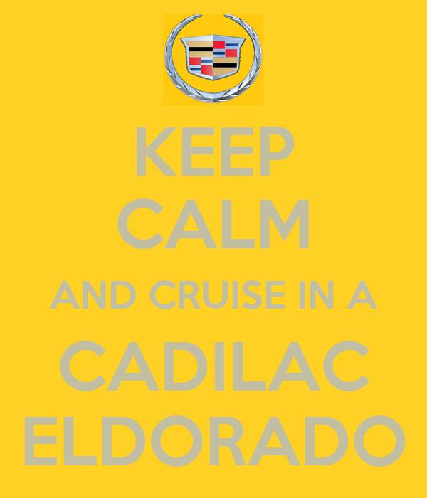 KEEP CALM AND CRUISE IN A CADILAC ELDORADO