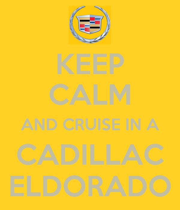 KEEP CALM AND CRUISE IN A CADILLAC ELDORADO
