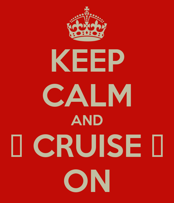 KEEP CALM AND ⚓ CRUISE ⚓ ON