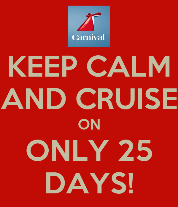 KEEP CALM AND CRUISE ON ONLY 25 DAYS!