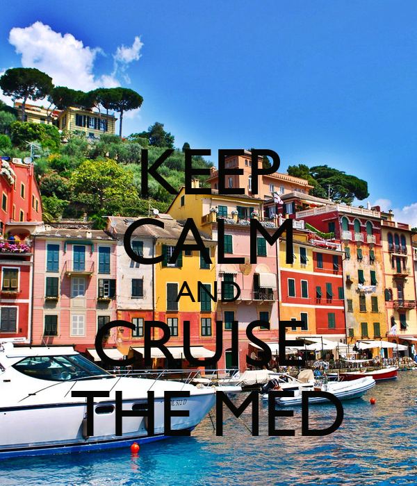 KEEP CALM AND CRUISE  THE MED