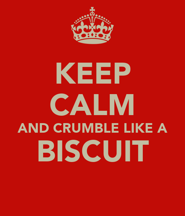 KEEP CALM AND CRUMBLE LIKE A BISCUIT