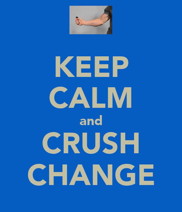 KEEP CALM and CRUSH CHANGE
