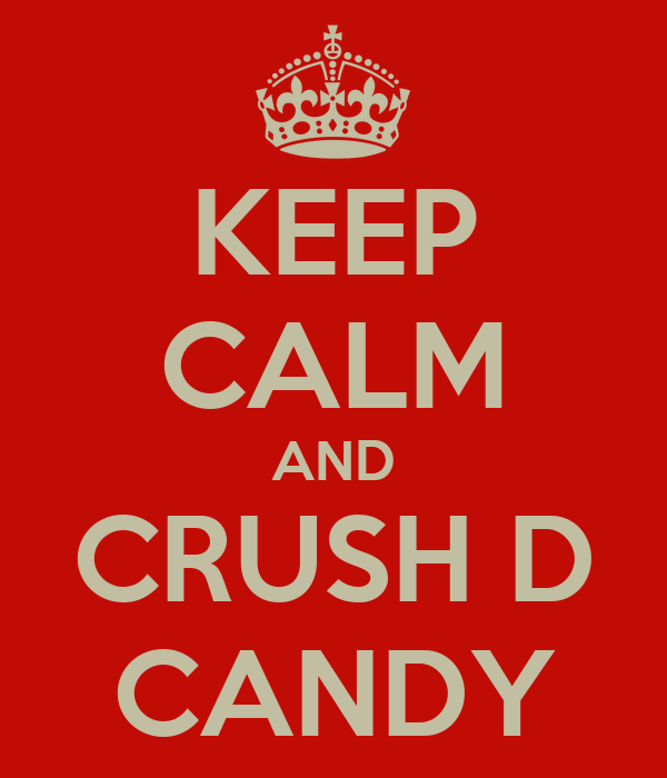 KEEP CALM AND CRUSH D CANDY