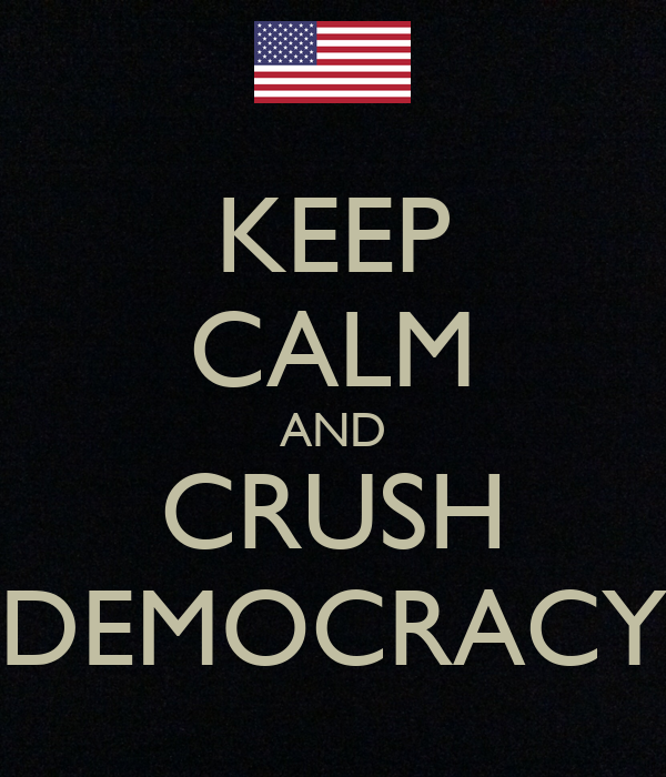 KEEP CALM AND CRUSH DEMOCRACY