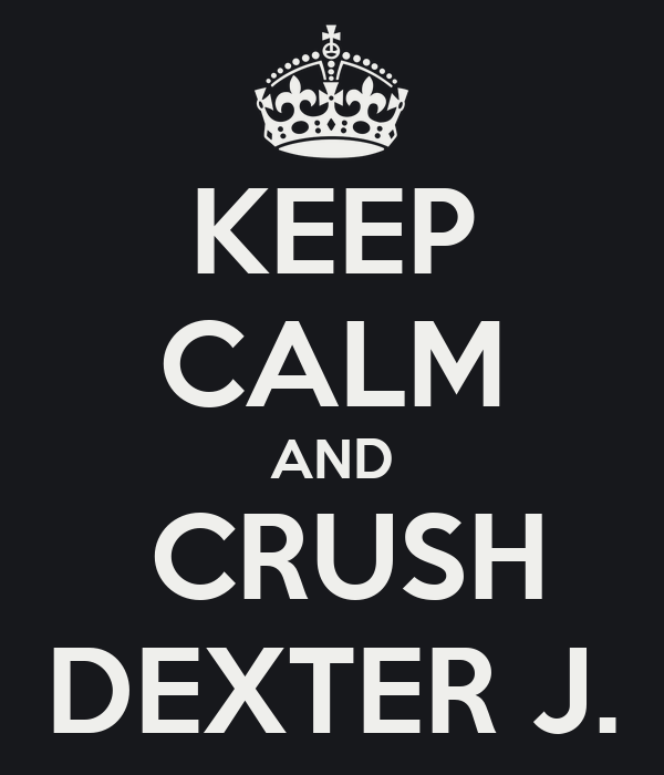 KEEP CALM AND  CRUSH DEXTER J.