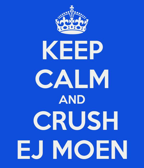 KEEP CALM AND  CRUSH EJ MOEN