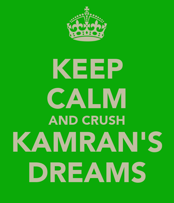 KEEP CALM AND CRUSH KAMRAN'S DREAMS