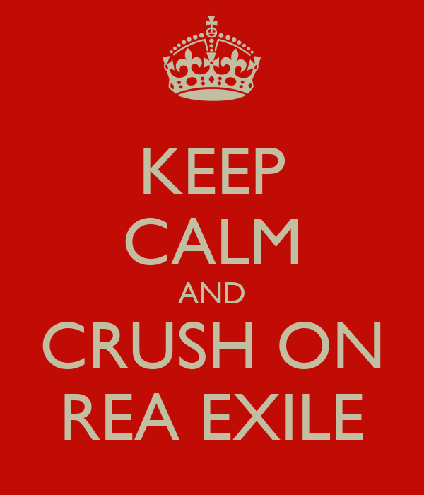 KEEP CALM AND CRUSH ON REA EXILE