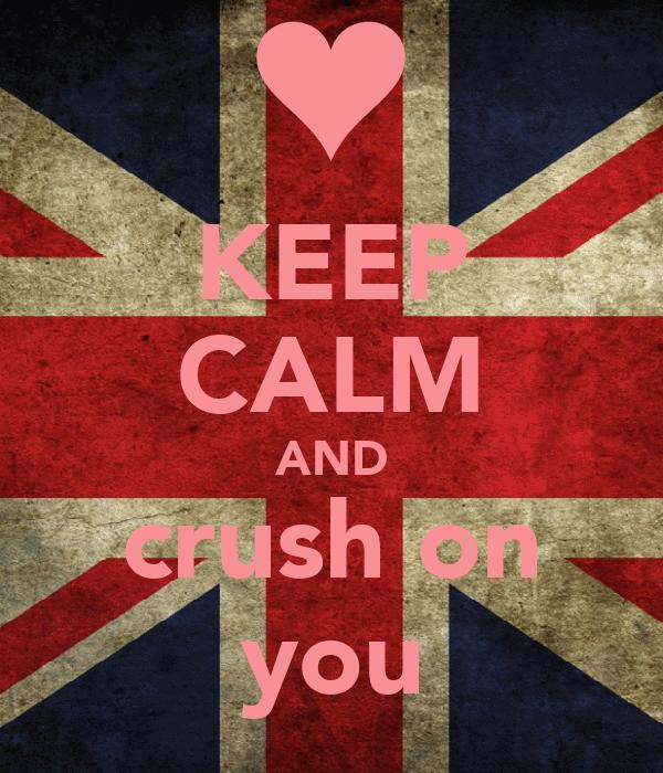 KEEP CALM AND crush on you