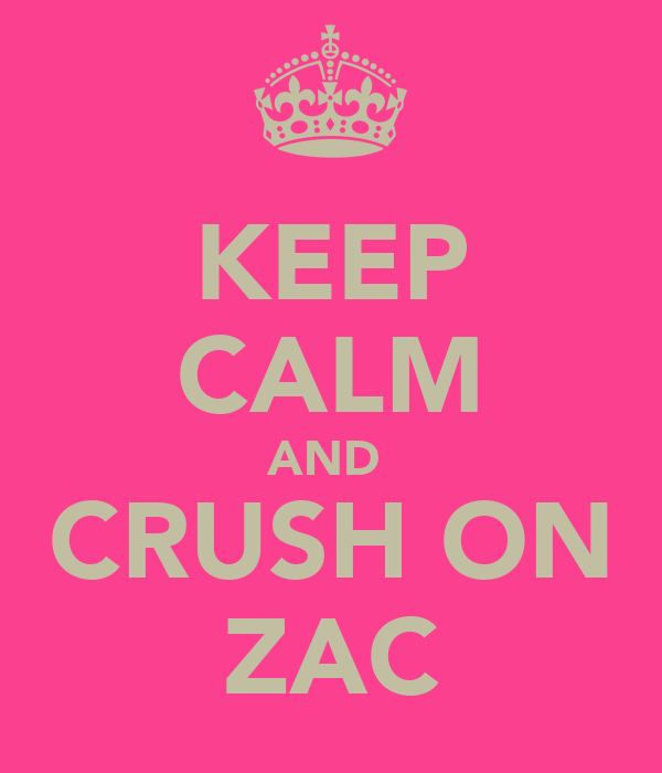 KEEP CALM AND  CRUSH ON ZAC