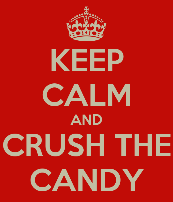 KEEP CALM AND CRUSH THE CANDY