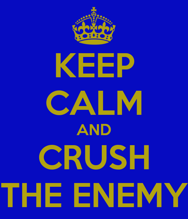 KEEP CALM AND CRUSH THE ENEMY