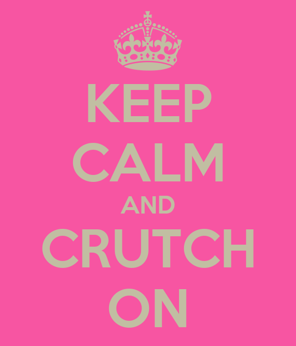 KEEP CALM AND CRUTCH ON