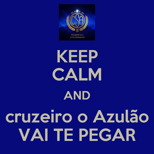 KEEP CALM AND cruzeiro o Azulão VAI TE PEGAR