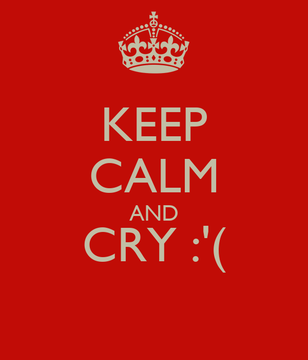 KEEP CALM AND CRY :'(