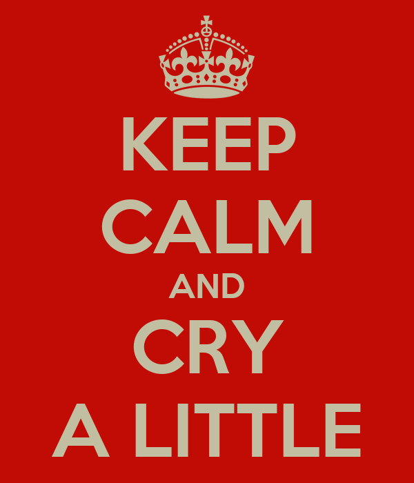 KEEP CALM AND CRY A LITTLE